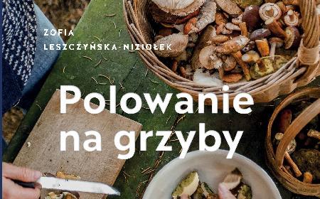 """Najlepszy prezent dla grzybiarza: """"Polowanie na grzyby"""" Zofia Leszczyńska-Niziołek [RECENZJA]"""
